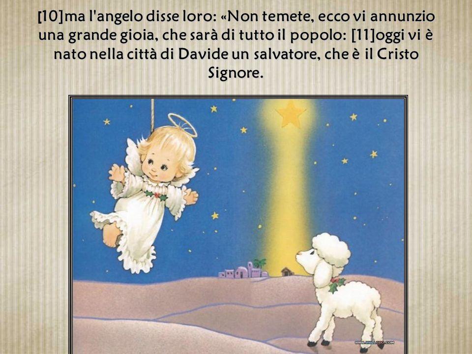 [10]ma l angelo disse loro: «Non temete, ecco vi annunzio una grande gioia, che sarà di tutto il popolo: [11]oggi vi è nato nella città di Davide un salvatore, che è il Cristo Signore.